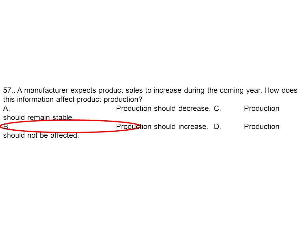 57.. A manufacturer expects product sales to increase during the coming year. How does this information affect product production? A.Production should
