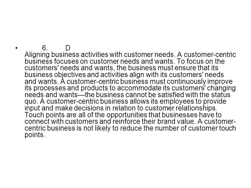 6.D Aligning business activities with customer needs. A customer-centric business focuses on customer needs and wants. To focus on the customers' need