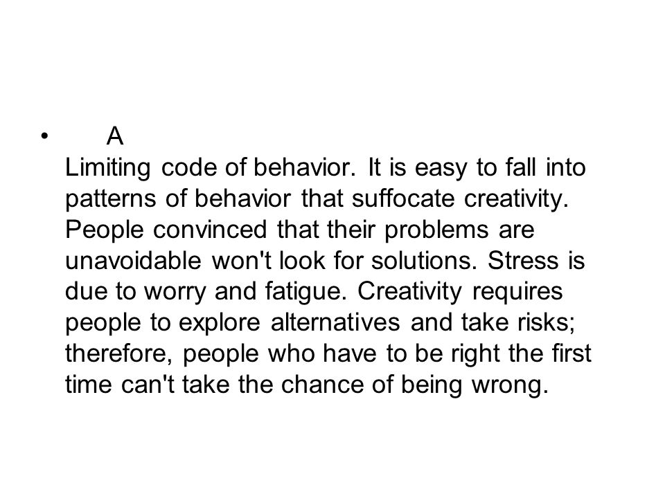 A Limiting code of behavior. It is easy to fall into patterns of behavior that suffocate creativity. People convinced that their problems are unavoida