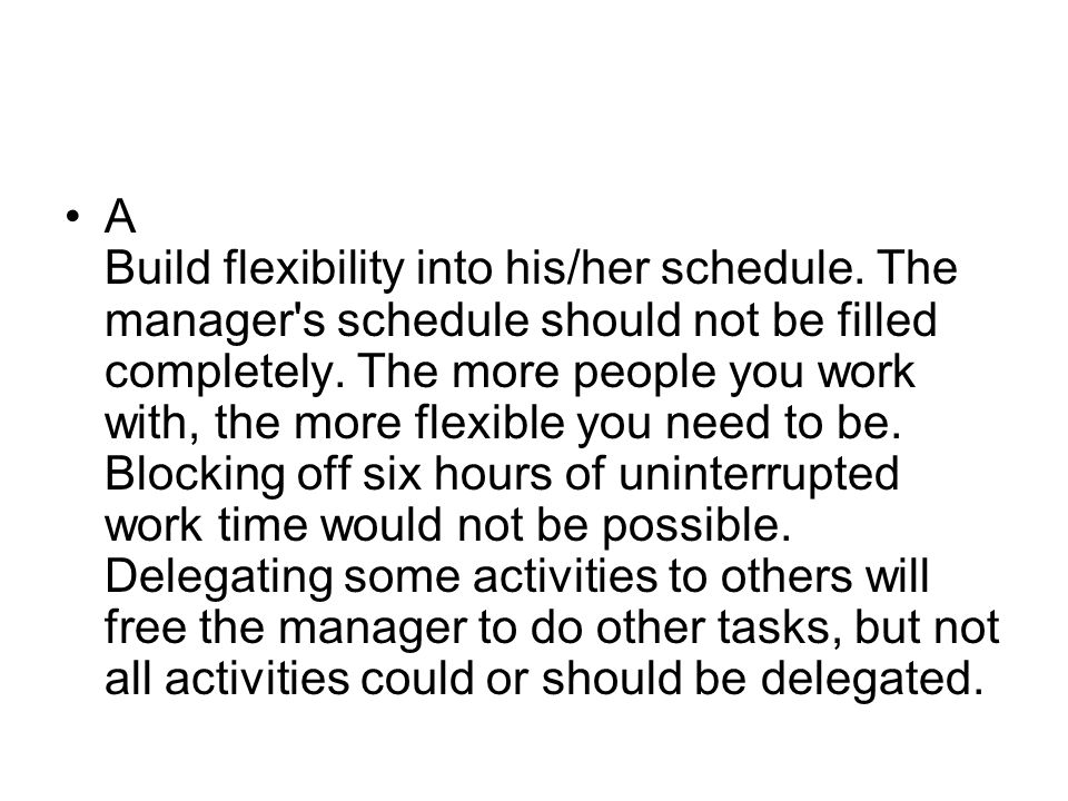 A Build flexibility into his/her schedule. The manager's schedule should not be filled completely. The more people you work with, the more flexible yo