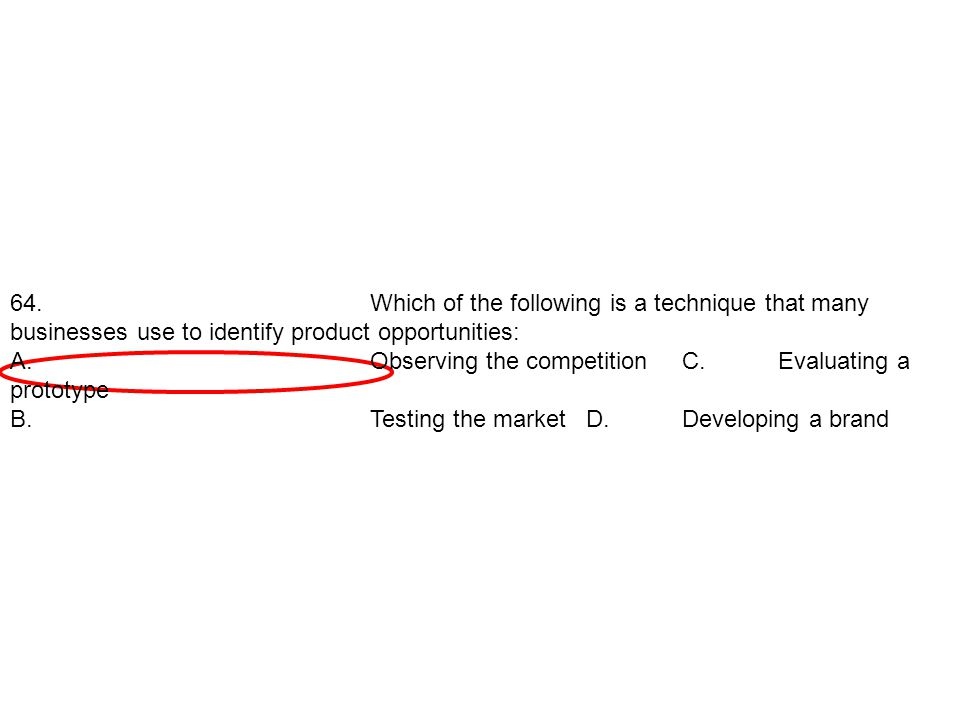 64. Which of the following is a technique that many businesses use to identify product opportunities: A.Observing the competition C.Evaluating a proto