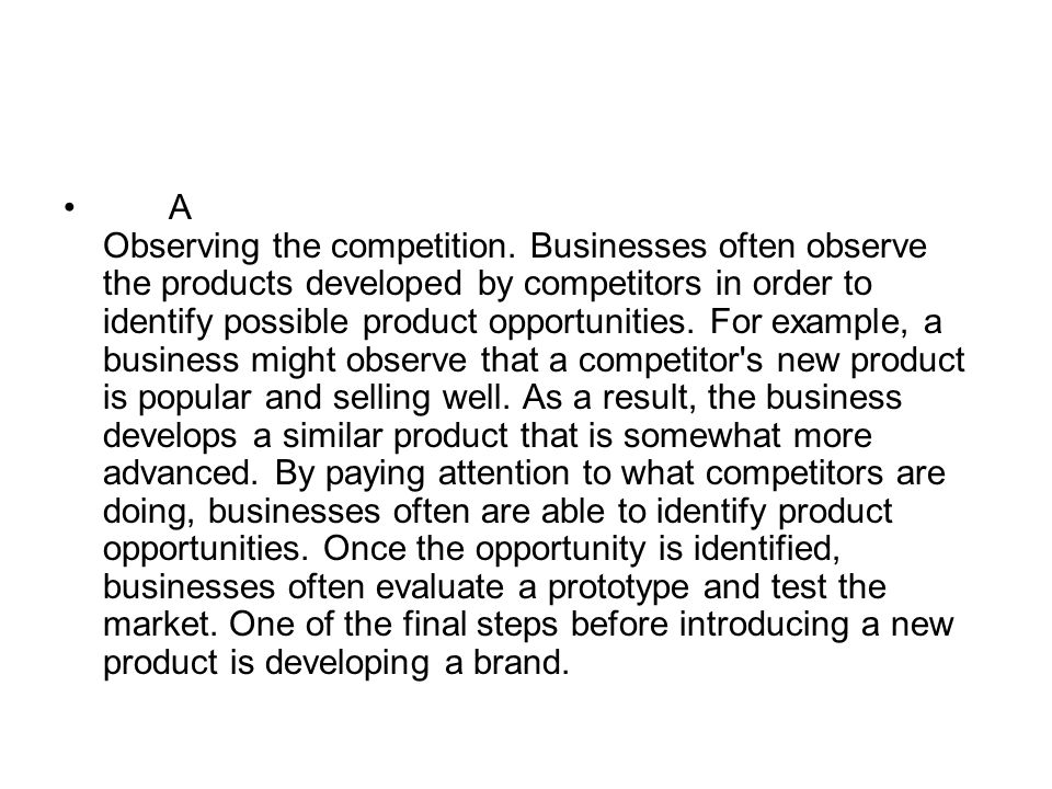 A Observing the competition. Businesses often observe the products developed by competitors in order to identify possible product opportunities. For e