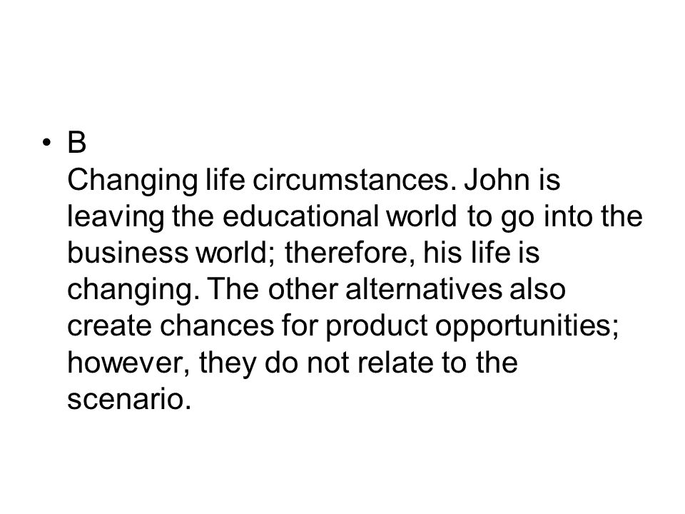 B Changing life circumstances. John is leaving the educational world to go into the business world; therefore, his life is changing. The other alterna
