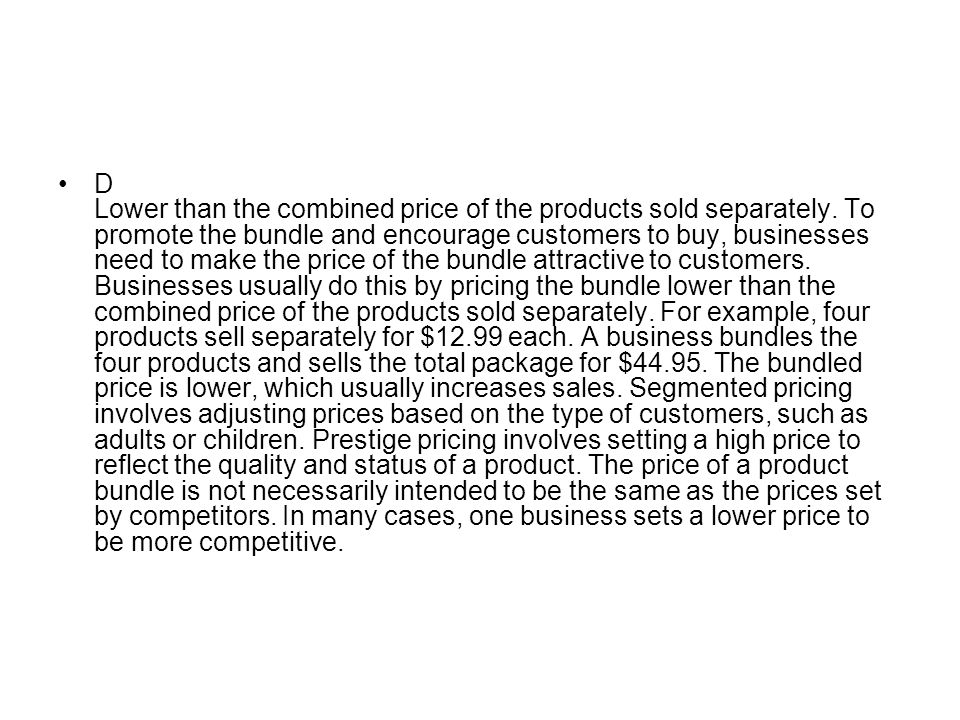 D Lower than the combined price of the products sold separately. To promote the bundle and encourage customers to buy, businesses need to make the pri