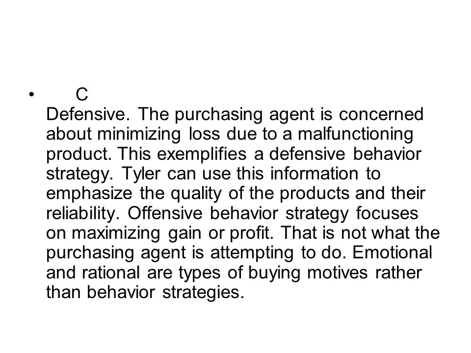 C Defensive. The purchasing agent is concerned about minimizing loss due to a malfunctioning product. This exemplifies a defensive behavior strategy.