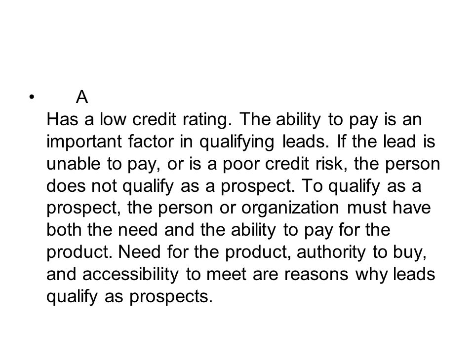 A Has a low credit rating. The ability to pay is an important factor in qualifying leads. If the lead is unable to pay, or is a poor credit risk, the