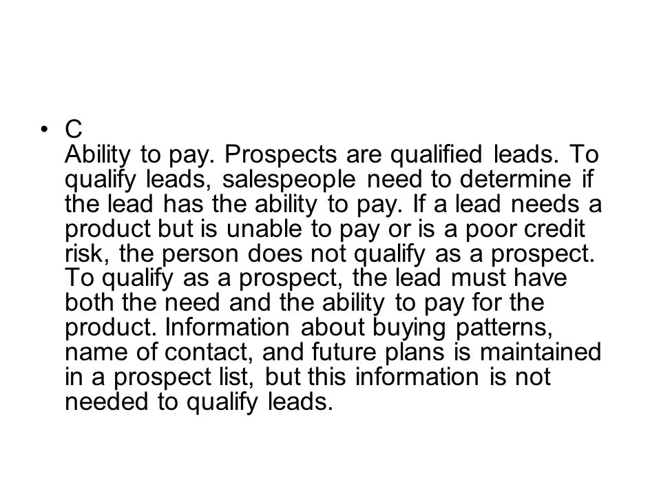 C Ability to pay. Prospects are qualified leads. To qualify leads, salespeople need to determine if the lead has the ability to pay. If a lead needs a