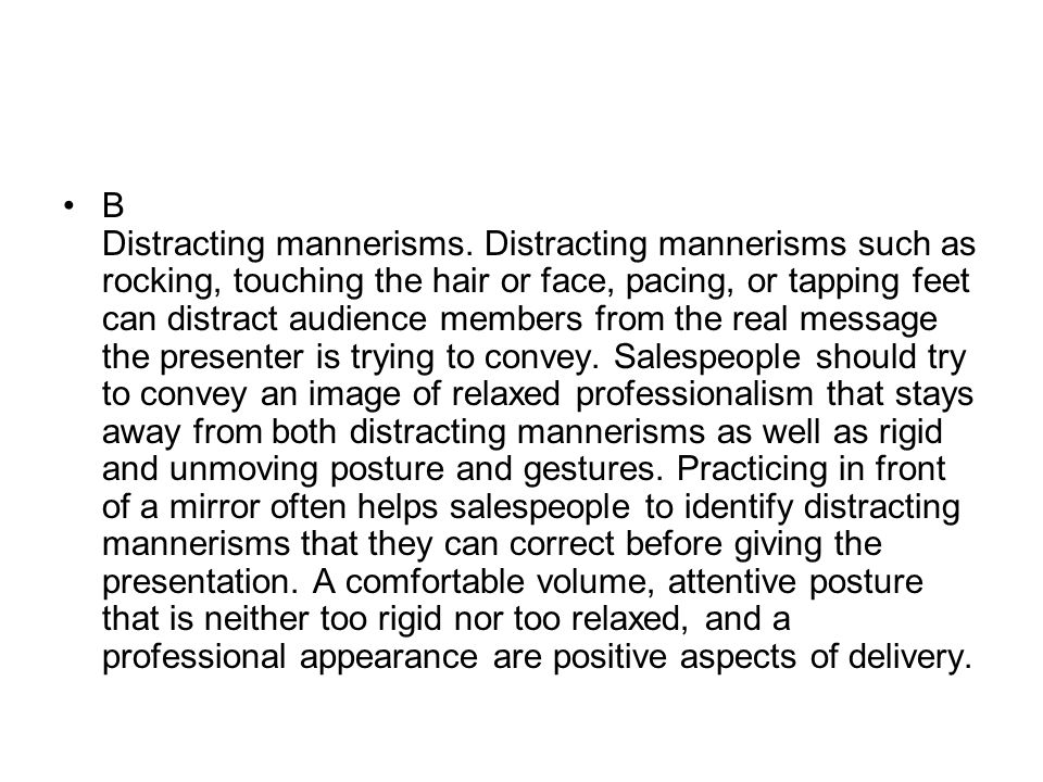 B Distracting mannerisms. Distracting mannerisms such as rocking, touching the hair or face, pacing, or tapping feet can distract audience members fro