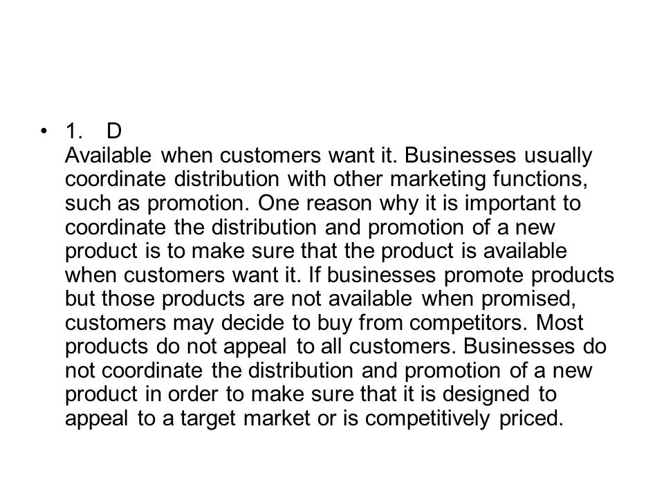 1.D Available when customers want it. Businesses usually coordinate distribution with other marketing functions, such as promotion. One reason why it