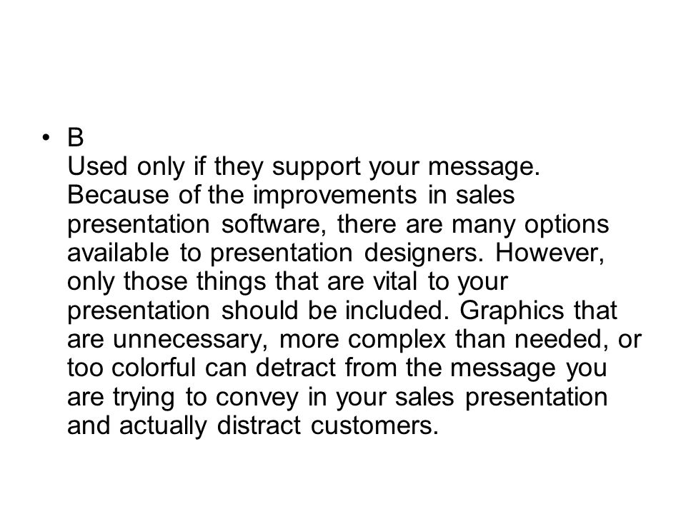 B Used only if they support your message. Because of the improvements in sales presentation software, there are many options available to presentation