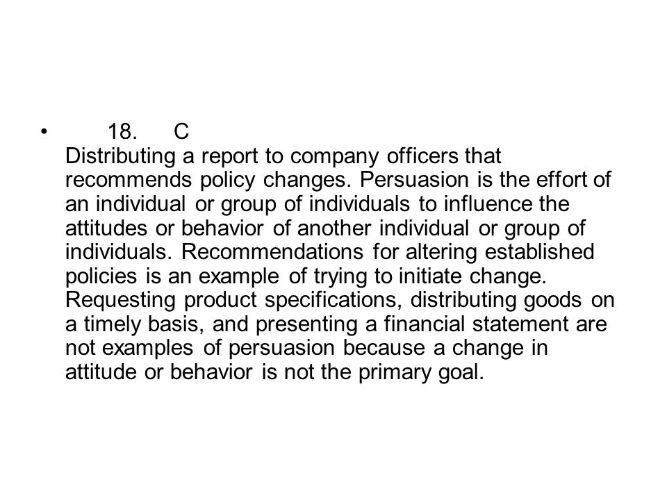 18.C Distributing a report to company officers that recommends policy changes. Persuasion is the effort of an individual or group of individuals to in