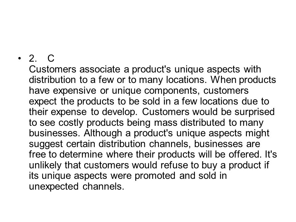 2.C Customers associate a product's unique aspects with distribution to a few or to many locations. When products have expensive or unique components,