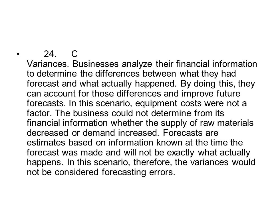 24.C Variances. Businesses analyze their financial information to determine the differences between what they had forecast and what actually happened.