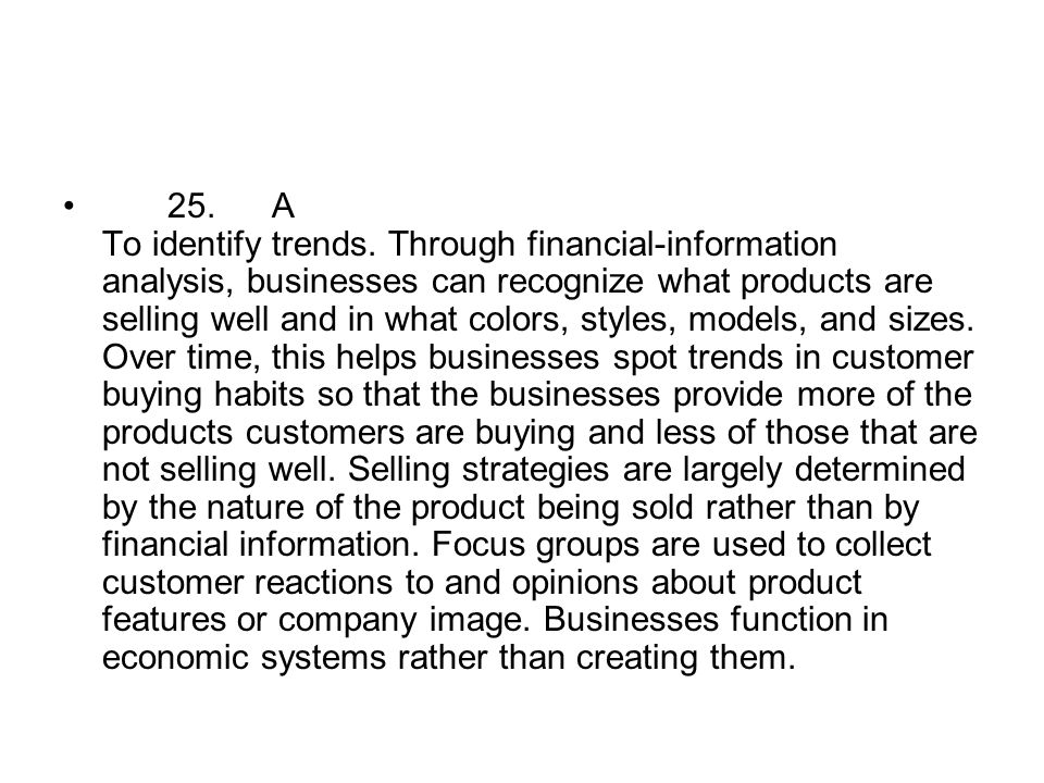 25.A To identify trends. Through financial-information analysis, businesses can recognize what products are selling well and in what colors, styles, m