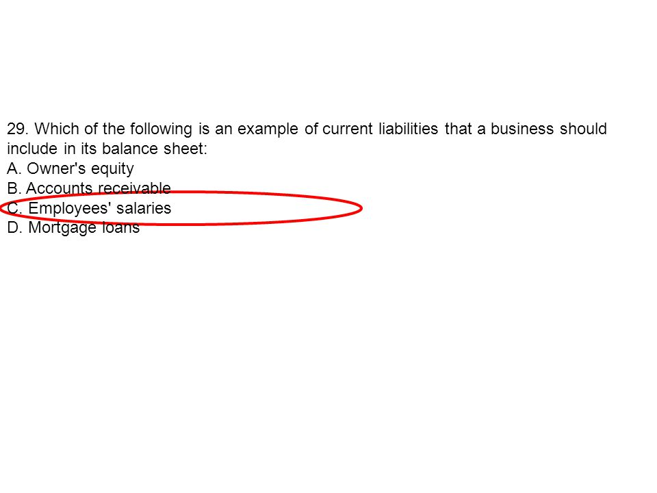 29. Which of the following is an example of current liabilities that a business should include in its balance sheet: A. Owner's equity B. Accounts rec