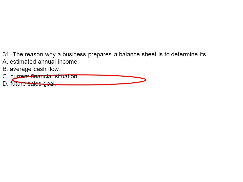 31. The reason why a business prepares a balance sheet is to determine its A. estimated annual income. B. average cash flow. C. current financial situ