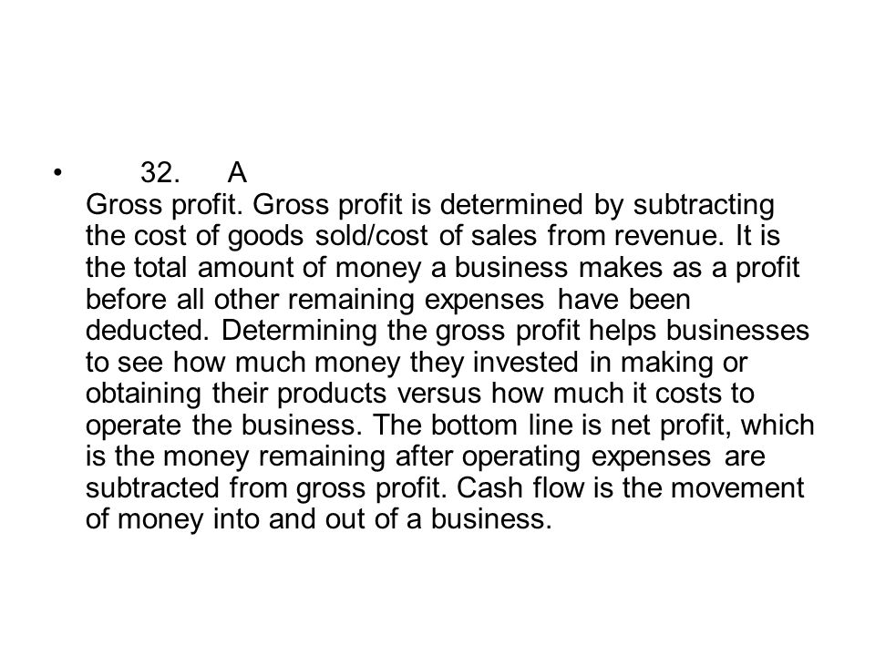 32.A Gross profit. Gross profit is determined by subtracting the cost of goods sold/cost of sales from revenue. It is the total amount of money a busi