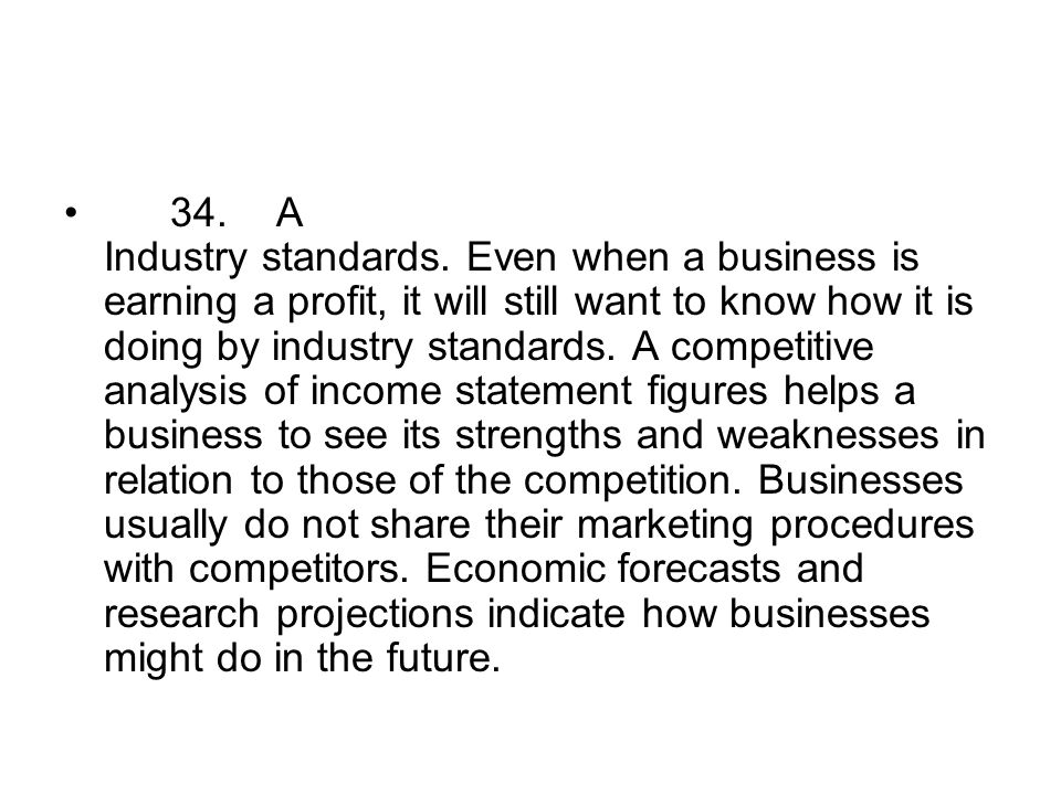 34.A Industry standards. Even when a business is earning a profit, it will still want to know how it is doing by industry standards. A competitive ana