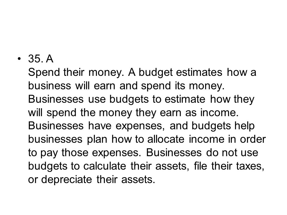 35.A Spend their money. A budget estimates how a business will earn and spend its money. Businesses use budgets to estimate how they will spend the mo