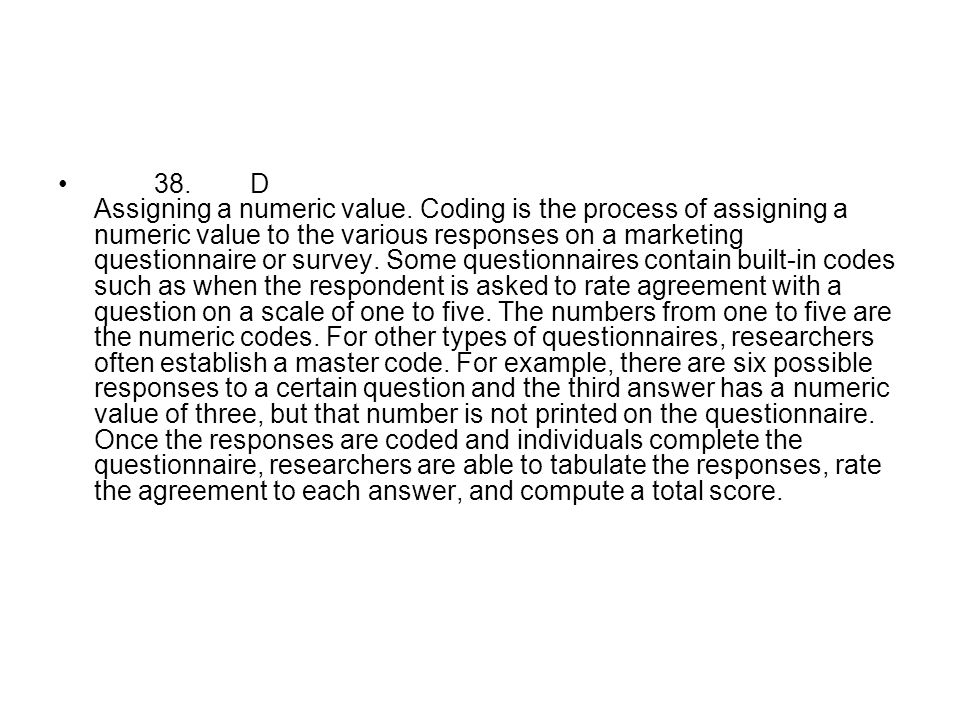 38.D Assigning a numeric value. Coding is the process of assigning a numeric value to the various responses on a marketing questionnaire or survey. So