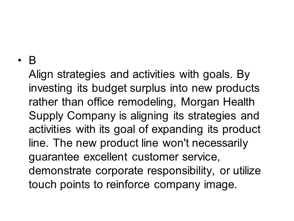 B Align strategies and activities with goals. By investing its budget surplus into new products rather than office remodeling, Morgan Health Supply Co