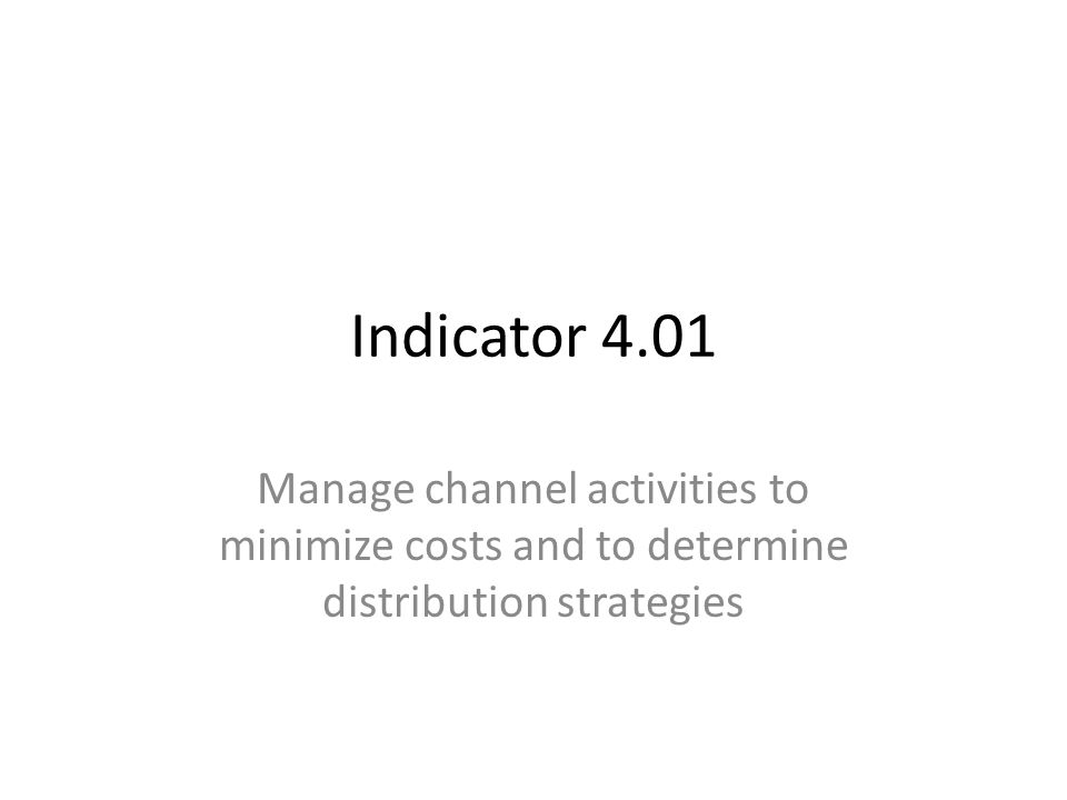 Indicator 4.01 Manage channel activities to minimize costs and to determine distribution strategies