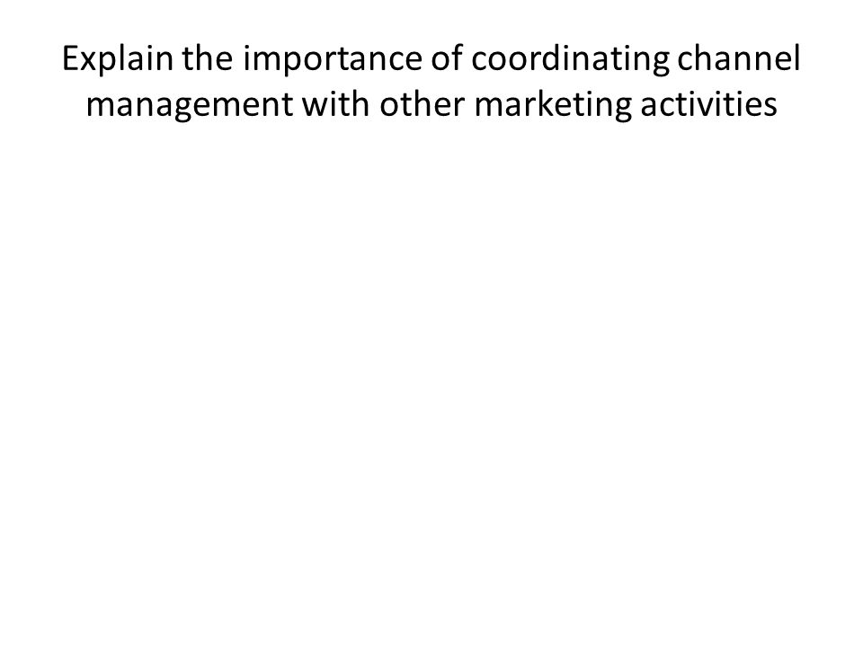 Explain the importance of coordinating channel management with other marketing activities