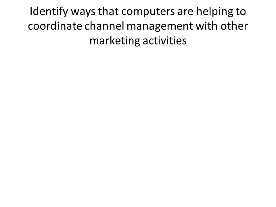 Identify ways that computers are helping to coordinate channel management with other marketing activities