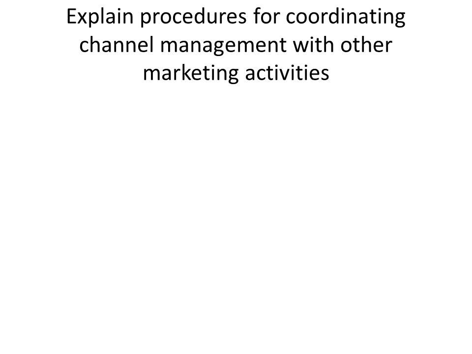 Explain procedures for coordinating channel management with other marketing activities