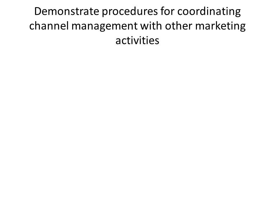 Demonstrate procedures for coordinating channel management with other marketing activities