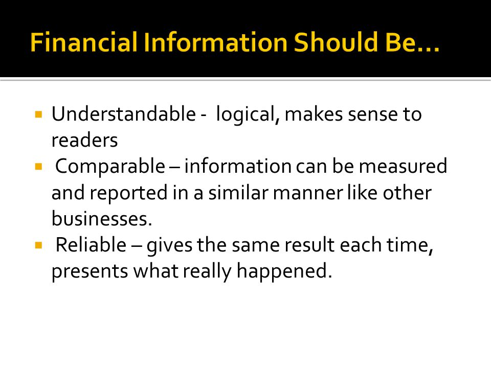  Understandable - logical, makes sense to readers  Comparable – information can be measured and reported in a similar manner like other businesses.