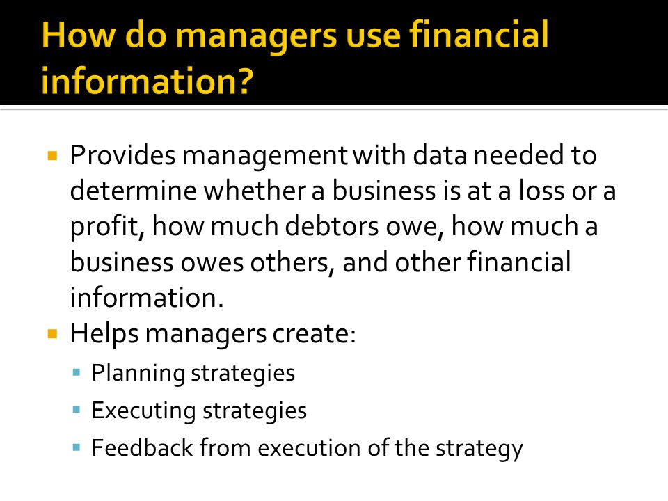  Provides management with data needed to determine whether a business is at a loss or a profit, how much debtors owe, how much a business owes others