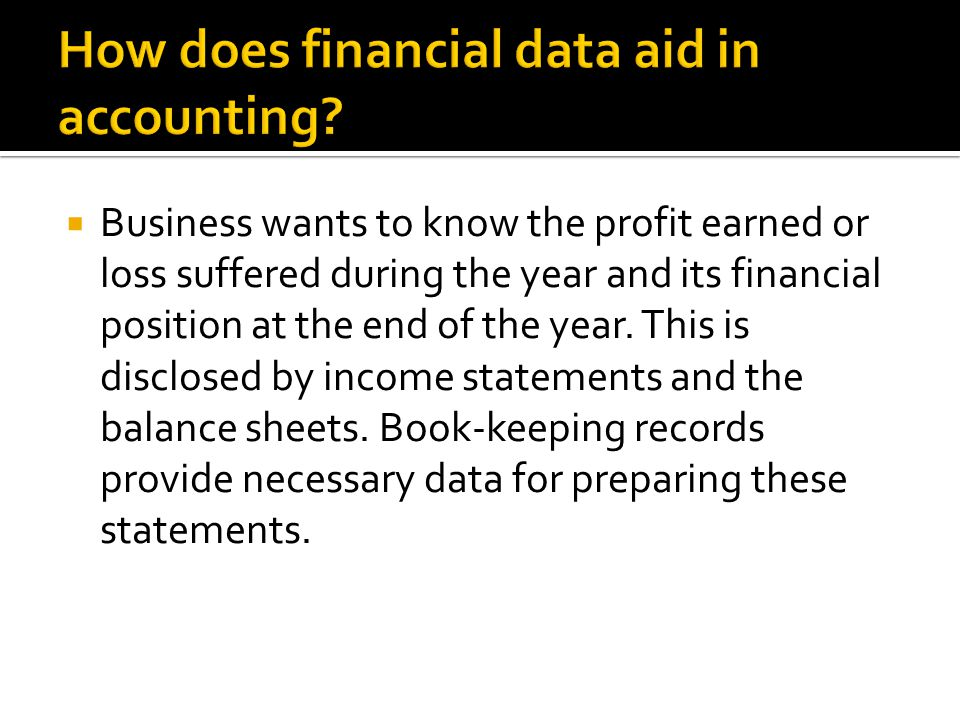  Business wants to know the profit earned or loss suffered during the year and its financial position at the end of the year. This is disclosed by in
