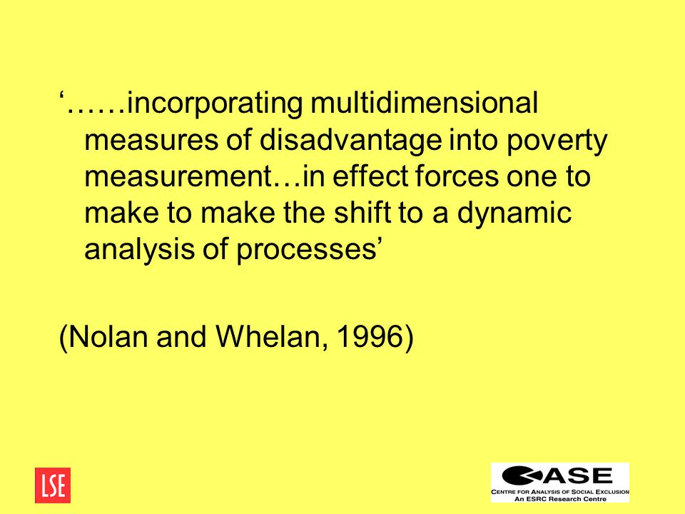 '……incorporating multidimensional measures of disadvantage into poverty measurement…in effect forces one to make to make the shift to a dynamic analysis of processes' (Nolan and Whelan, 1996)