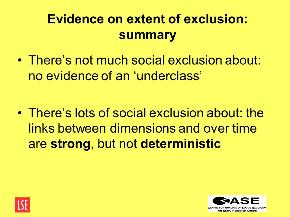Evidence on extent of exclusion: summary There's not much social exclusion about: no evidence of an 'underclass' There's lots of social exclusion about: the links between dimensions and over time are strong, but not deterministic