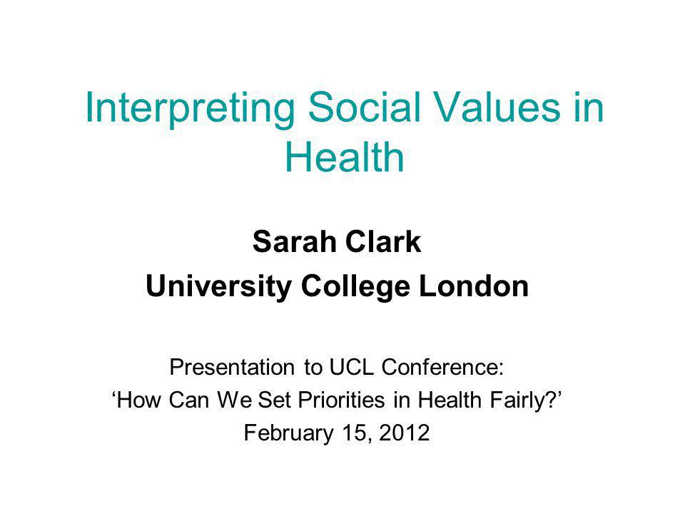 Background  NICE/UCL Social Values and Health Priority-Setting project … www.ucl.ac.uk/socialvalues/www.ucl.ac.uk/socialvalues/  Presentation outlines a framework intended to:  Facilitate international comparisons of social values in priority-setting decisions  Explore the different ways in which social values can be interpreted  range of definitions of each value  what are the implications of different interpretations for institutions/systems and vice versa.