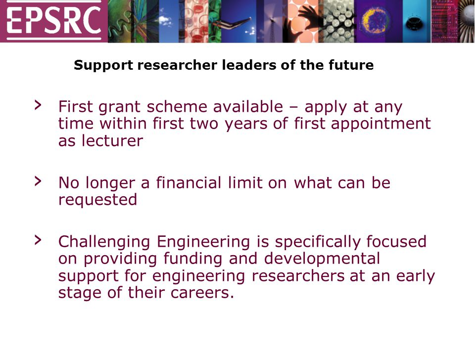 Support researcher leaders of the future › First grant scheme available – apply at any time within first two years of first appointment as lecturer › No longer a financial limit on what can be requested › Challenging Engineering is specifically focused on providing funding and developmental support for engineering researchers at an early stage of their careers.