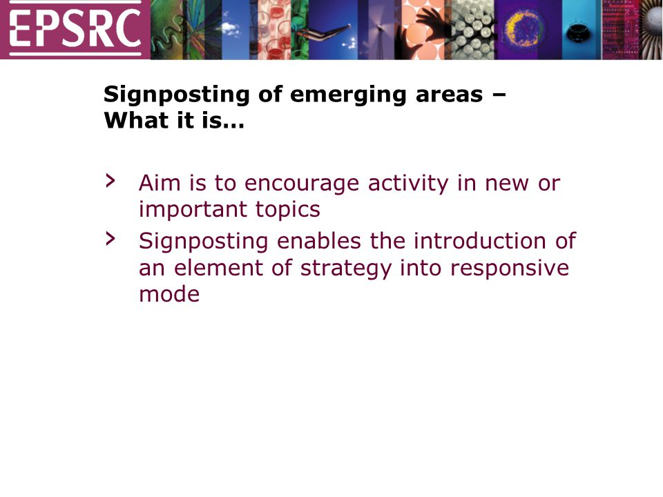 Signposting of emerging areas – What it is… › Aim is to encourage activity in new or important topics › Signposting enables the introduction of an element of strategy into responsive mode