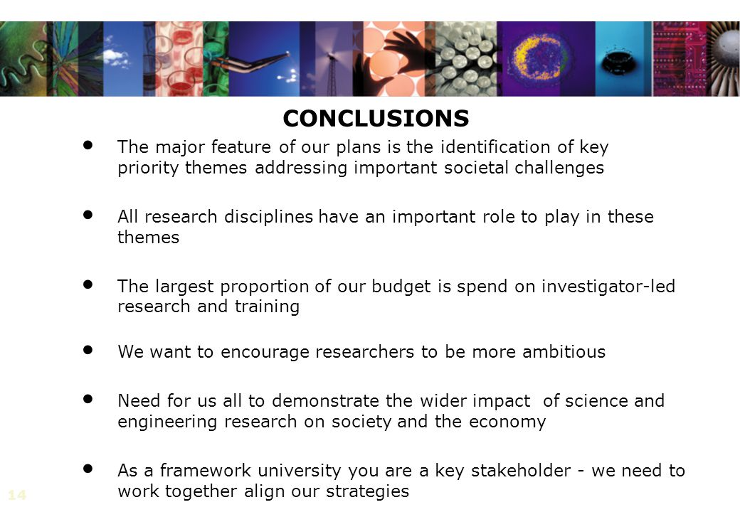 14 CONCLUSIONS The major feature of our plans is the identification of key priority themes addressing important societal challenges All research disciplines have an important role to play in these themes The largest proportion of our budget is spend on investigator-led research and training We want to encourage researchers to be more ambitious Need for us all to demonstrate the wider impact of science and engineering research on society and the economy As a framework university you are a key stakeholder - we need to work together align our strategies