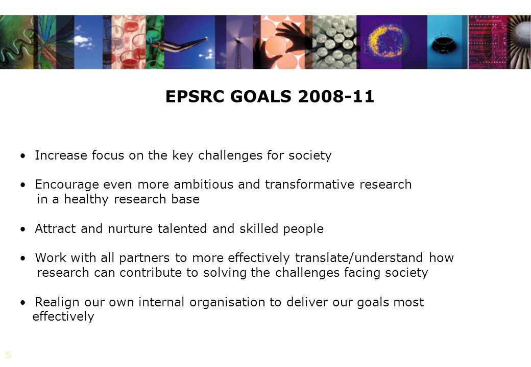 55 Increase focus on the key challenges for society Encourage even more ambitious and transformative research in a healthy research base Attract and nurture talented and skilled people Work with all partners to more effectively translate/understand how research can contribute to solving the challenges facing society Realign our own internal organisation to deliver our goals most effectively EPSRC GOALS 2008-11