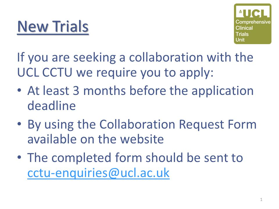 New Trials If you are seeking a collaboration with the UCL CCTU we require you to apply: At least 3 months before the application deadline By using th