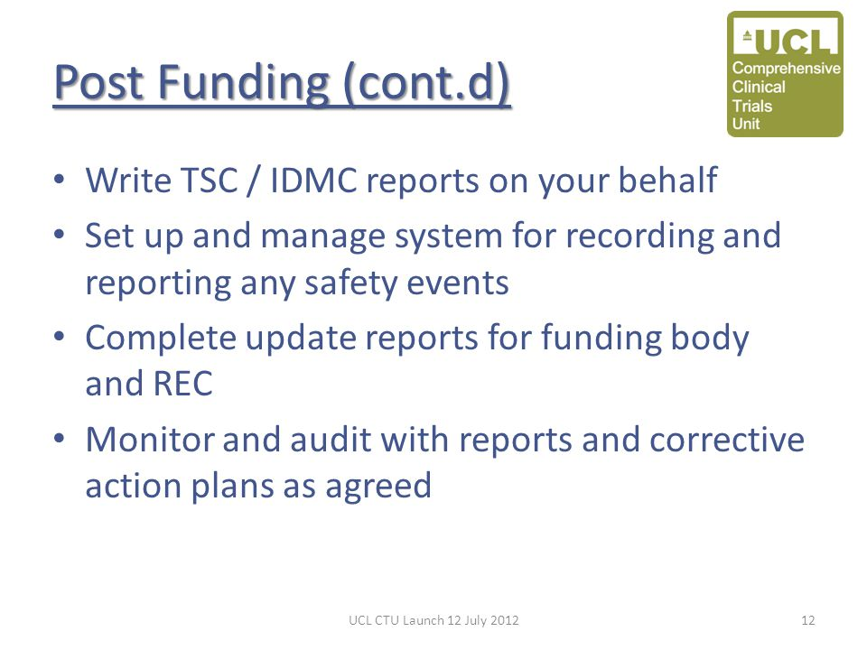Post Funding (cont.d) Write TSC / IDMC reports on your behalf Set up and manage system for recording and reporting any safety events Complete update r