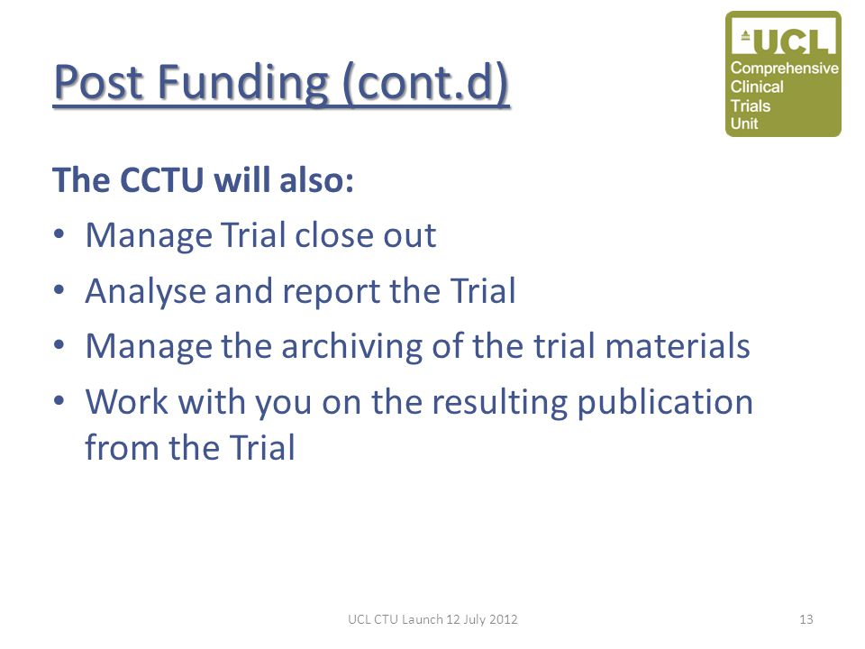 Post Funding (cont.d) The CCTU will also: Manage Trial close out Analyse and report the Trial Manage the archiving of the trial materials Work with you on the resulting publication from the Trial UCL CTU Launch 12 July