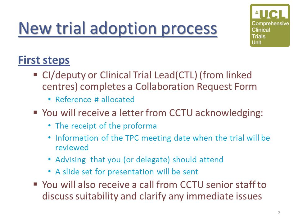 New trial adoption process First steps  CI/deputy or Clinical Trial Lead(CTL) (from linked centres) completes a Collaboration Request Form Reference # allocated  You will receive a letter from CCTU acknowledging: The receipt of the proforma Information of the TPC meeting date when the trial will be reviewed Advising that you (or delegate) should attend A slide set for presentation will be sent  You will also receive a call from CCTU senior staff to discuss suitability and clarify any immediate issues 2