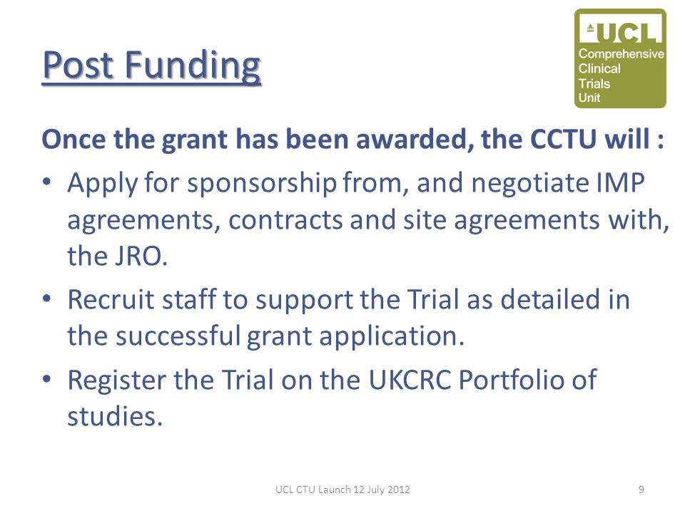 Post Funding Once the grant has been awarded, the CCTU will : Apply for sponsorship from, and negotiate IMP agreements, contracts and site agreements with, the JRO.
