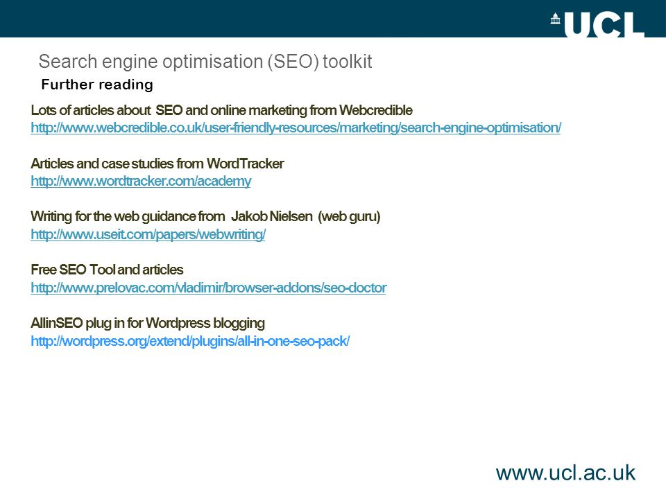 Lots of articles about SEO and online marketing from Webcredible   Articles and case studies from WordTracker   Writing for the web guidance from Jakob Nielsen (web guru)   Free SEO Tool and articles   AllinSEO plug in for Wordpress blogging Further reading Search engine optimisation (SEO) toolkit