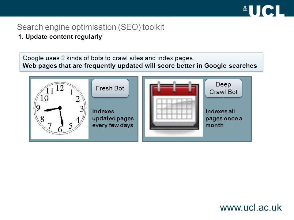 www.ucl.ac.uk Fresh Bot Deep Crawl Bot Indexes updated pages every few days Indexes all pages once a month Search engine optimisation (SEO) toolkit Google uses 2 kinds of bots to crawl sites and index pages.
