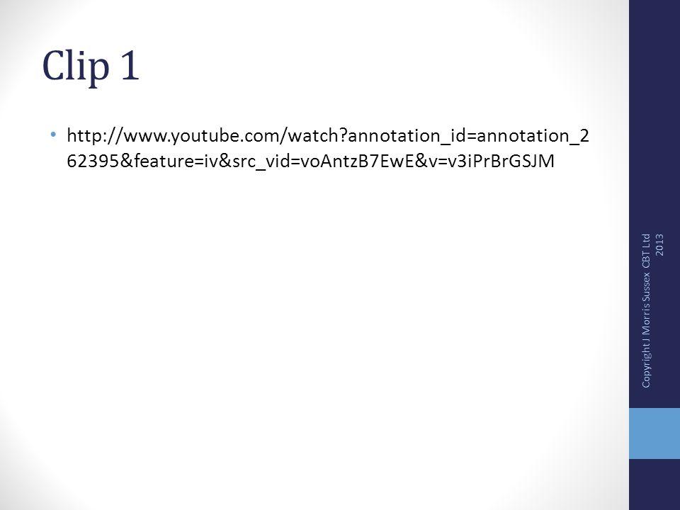 Clip 1 http://www.youtube.com/watch?annotation_id=annotation_2 62395&feature=iv&src_vid=voAntzB7EwE&v=v3iPrBrGSJM Copyright J Morris Sussex CBT Ltd 20
