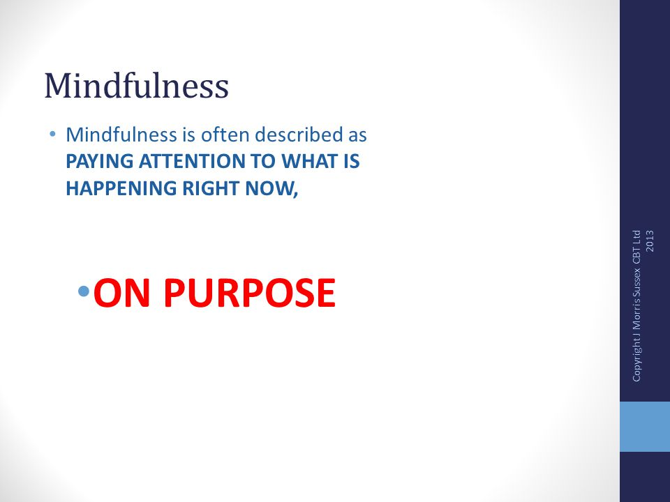 Mindfulness Mindfulness is often described as PAYING ATTENTION TO WHAT IS HAPPENING RIGHT NOW, ON PURPOSE Copyright J Morris Sussex CBT Ltd 2013