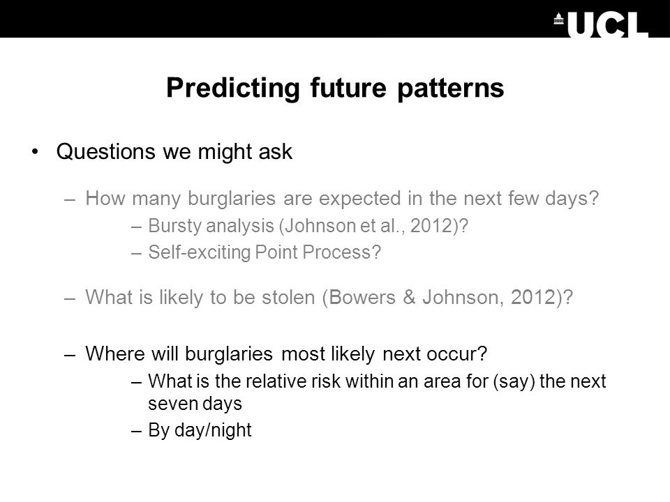 Predicting future patterns Questions we might ask –How many burglaries are expected in the next few days.